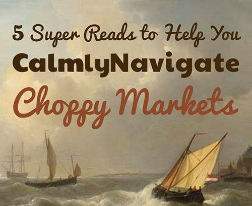 5 Super Reads to Help You Calmly Navigate Choppy Markets