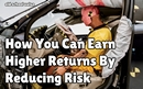 How You Can Earn Higher Returns By Reducing Risk